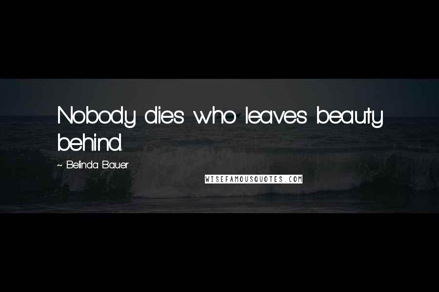 Belinda Bauer quotes: Nobody dies who leaves beauty behind.