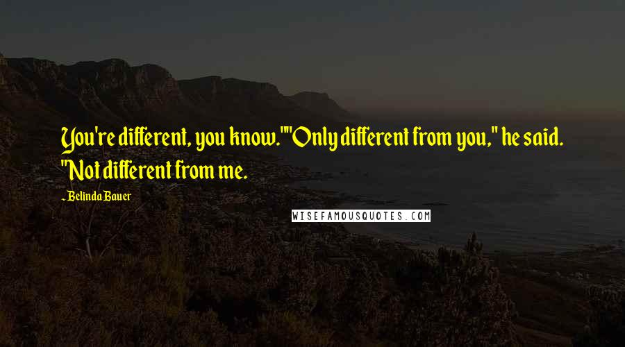 "Belinda Bauer quotes: You're different, you know.""""Only different from you,"" he said. ""Not different from me."