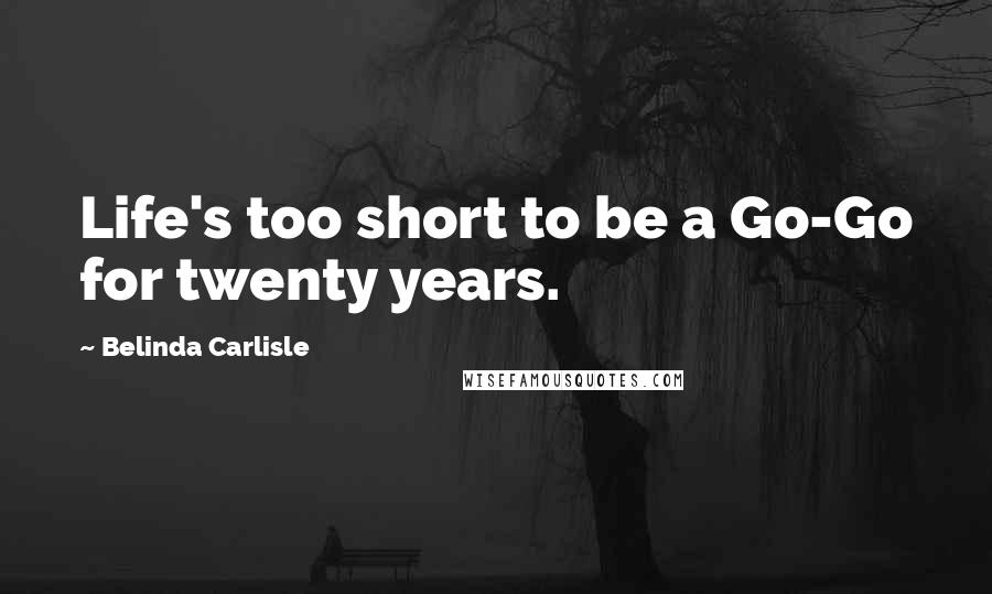 Belinda Carlisle quotes: Life's too short to be a Go-Go for twenty years.
