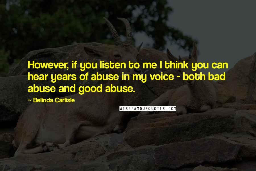 Belinda Carlisle quotes: However, if you listen to me I think you can hear years of abuse in my voice - both bad abuse and good abuse.