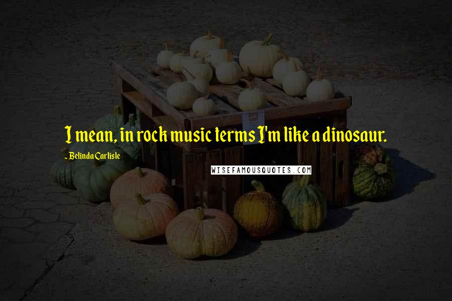 Belinda Carlisle quotes: I mean, in rock music terms I'm like a dinosaur.