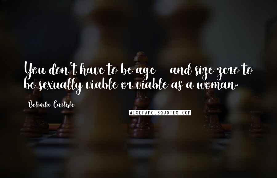 Belinda Carlisle quotes: You don't have to be age 20 and size zero to be sexually viable or viable as a woman.