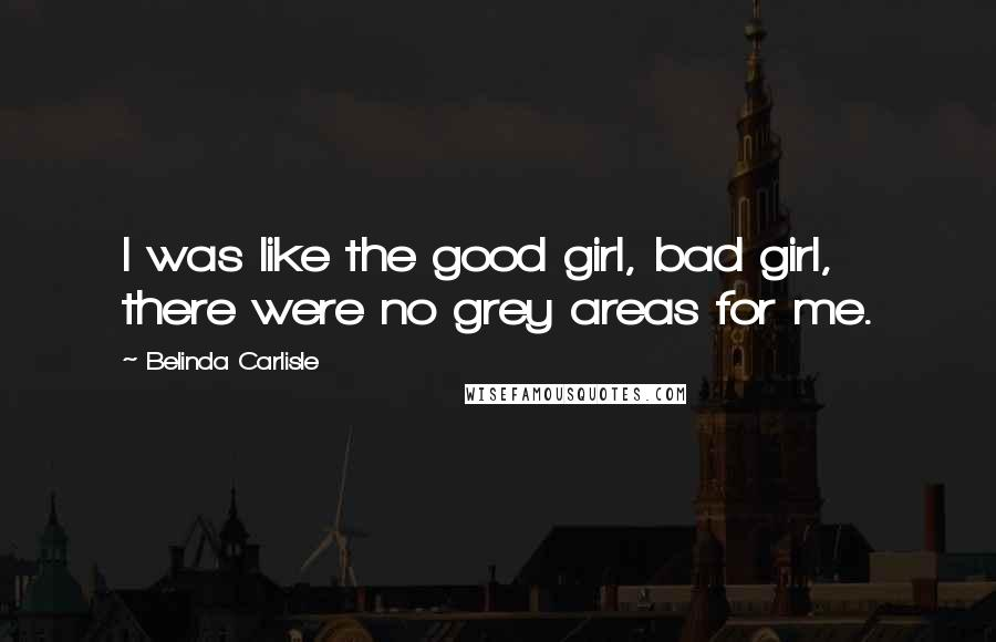 Belinda Carlisle quotes: I was like the good girl, bad girl, there were no grey areas for me.