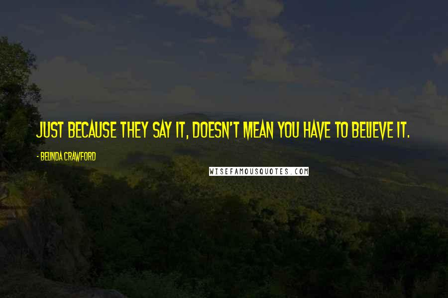 Belinda Crawford quotes: Just because they say it, doesn't mean you have to believe it.