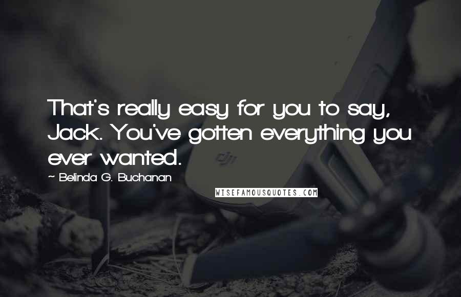 Belinda G. Buchanan quotes: That's really easy for you to say, Jack. You've gotten everything you ever wanted.