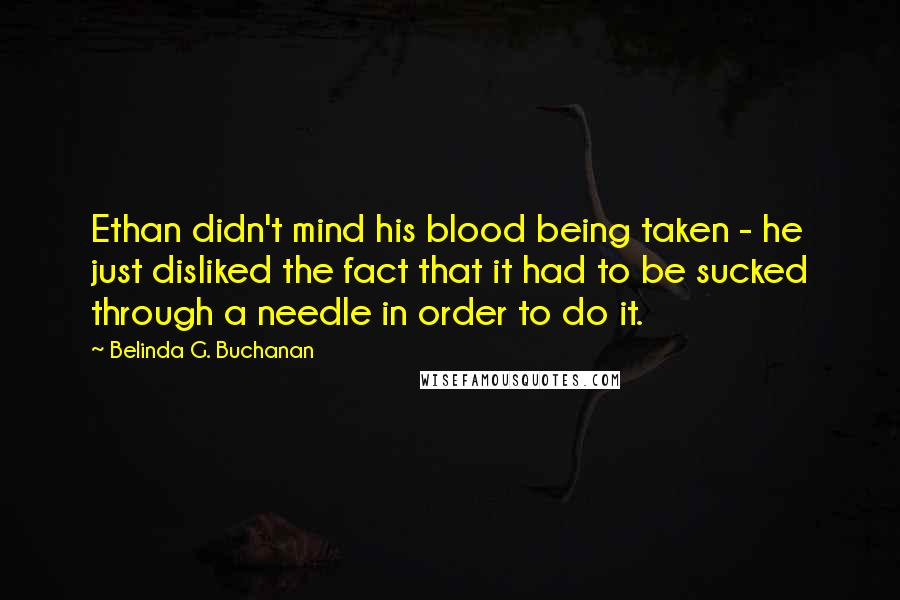 Belinda G. Buchanan quotes: Ethan didn't mind his blood being taken - he just disliked the fact that it had to be sucked through a needle in order to do it.