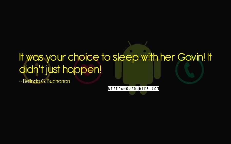 Belinda G. Buchanan quotes: It was your choice to sleep with her Gavin! It didn't just happen!