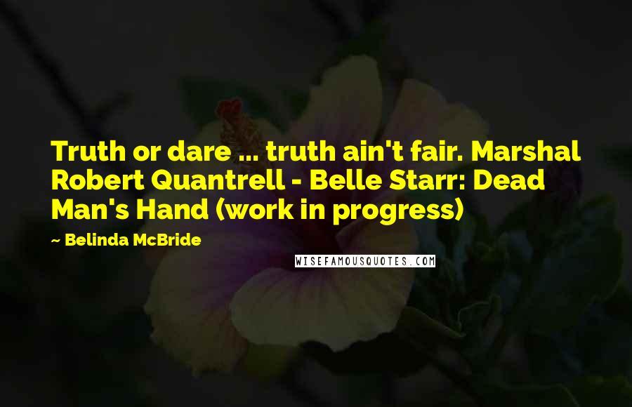Belinda McBride quotes: Truth or dare ... truth ain't fair. Marshal Robert Quantrell - Belle Starr: Dead Man's Hand (work in progress)
