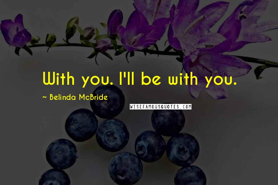 Belinda McBride quotes: With you. I'll be with you.