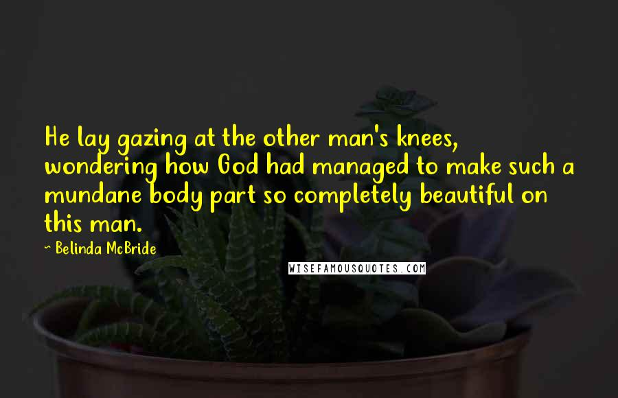 Belinda McBride quotes: He lay gazing at the other man's knees, wondering how God had managed to make such a mundane body part so completely beautiful on this man.