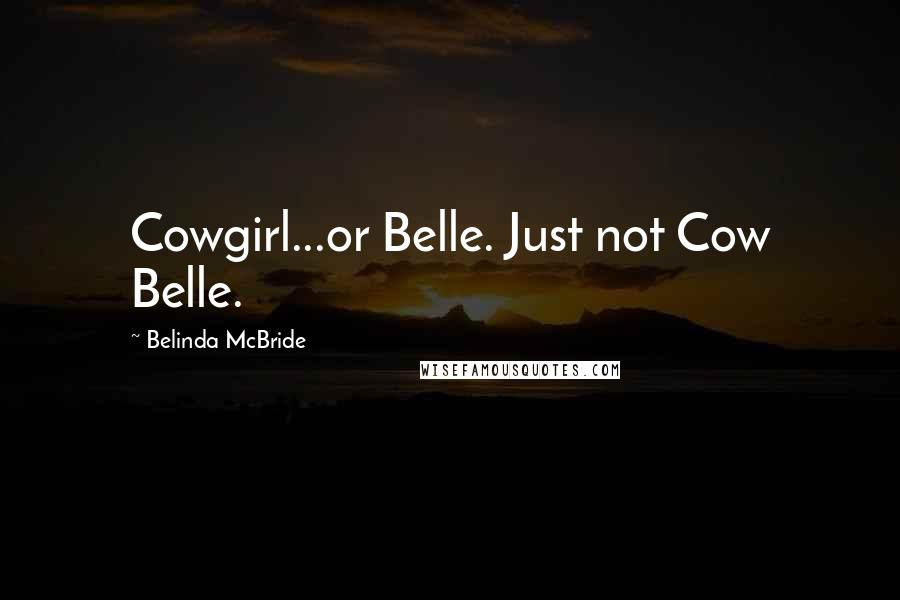 Belinda McBride quotes: Cowgirl...or Belle. Just not Cow Belle.