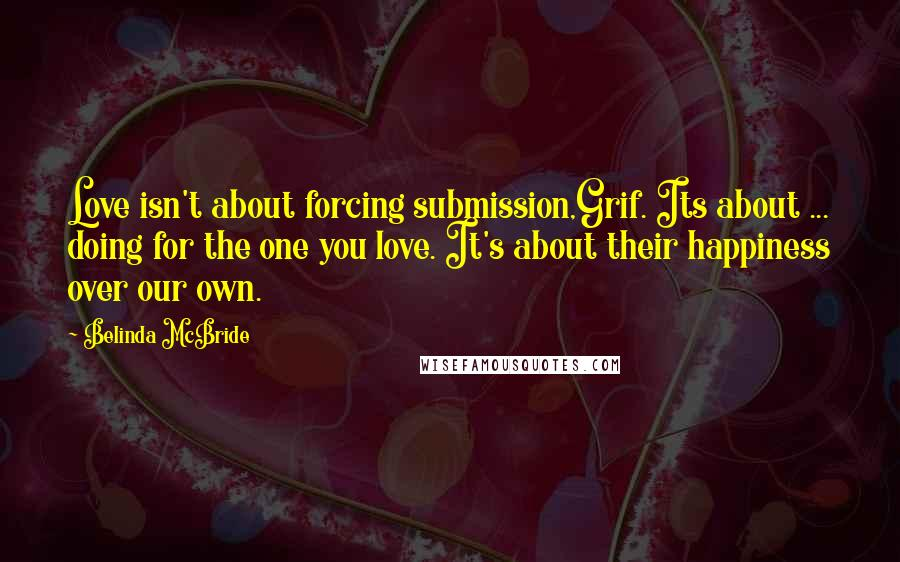 Belinda McBride quotes: Love isn't about forcing submission,Grif. Its about ... doing for the one you love. It's about their happiness over our own.