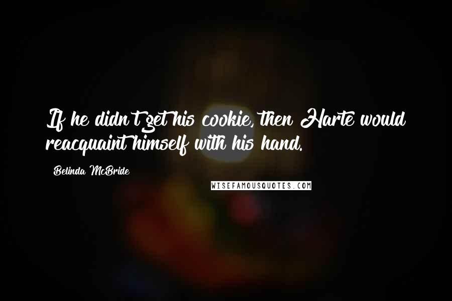 Belinda McBride quotes: If he didn't get his cookie, then Harte would reacquaint himself with his hand.