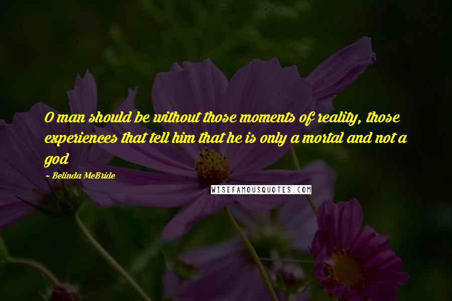 Belinda McBride quotes: O man should be without those moments of reality, those experiences that tell him that he is only a mortal and not a god