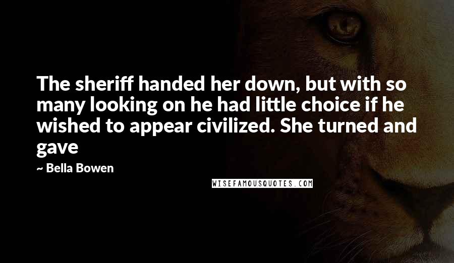 Bella Bowen quotes: The sheriff handed her down, but with so many looking on he had little choice if he wished to appear civilized. She turned and gave