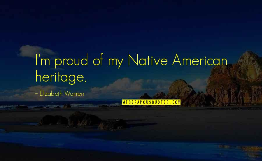 Bella Calamidades Quotes By Elizabeth Warren: I'm proud of my Native American heritage,