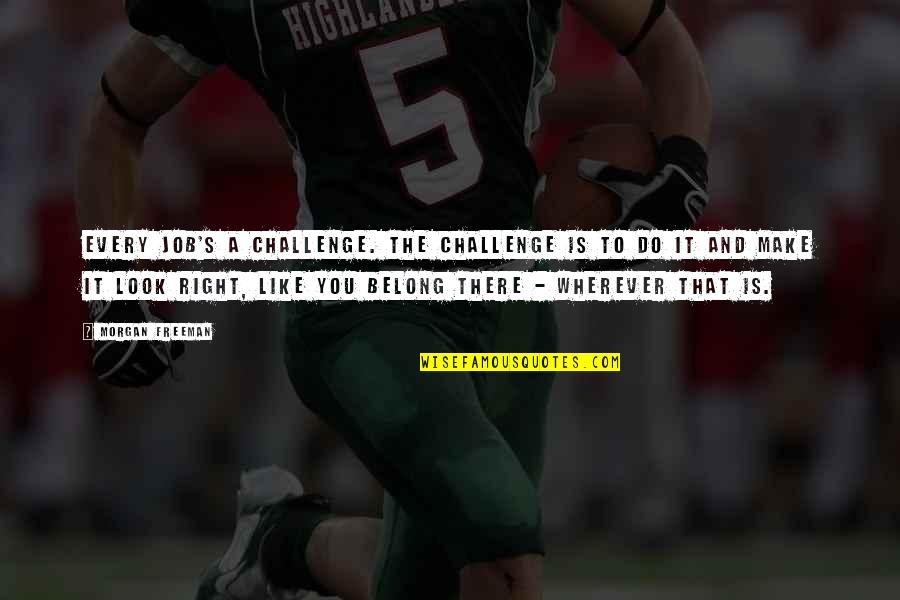 Bella Calamidades Quotes By Morgan Freeman: Every job's a challenge. The challenge is to