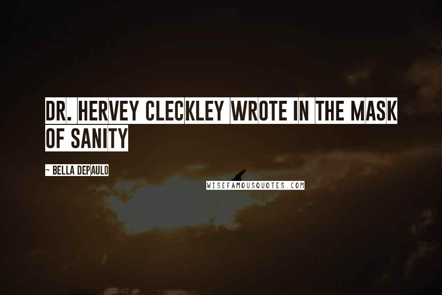 Bella DePaulo quotes: Dr. Hervey Cleckley wrote in The Mask of Sanity