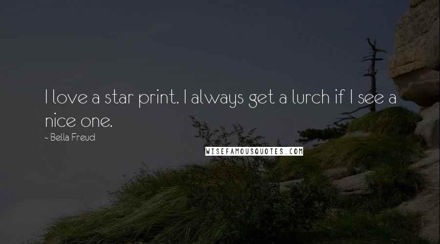 Bella Freud quotes: I love a star print. I always get a lurch if I see a nice one.