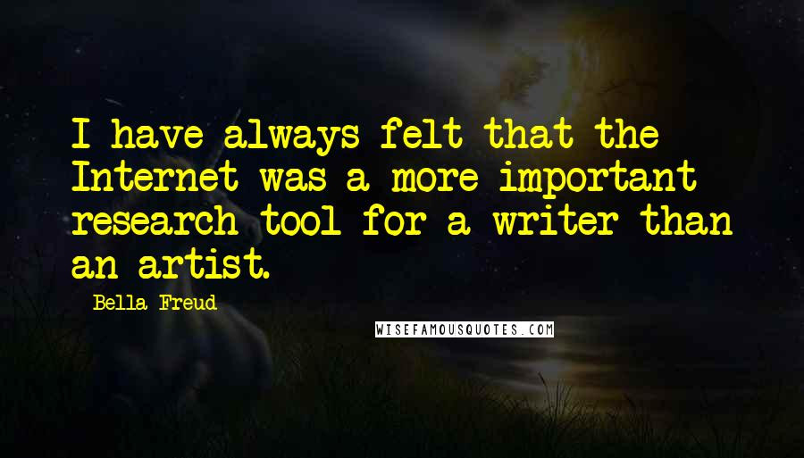 Bella Freud quotes: I have always felt that the Internet was a more important research tool for a writer than an artist.