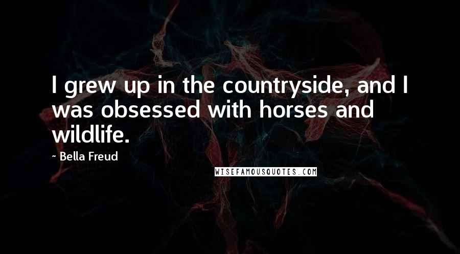 Bella Freud quotes: I grew up in the countryside, and I was obsessed with horses and wildlife.