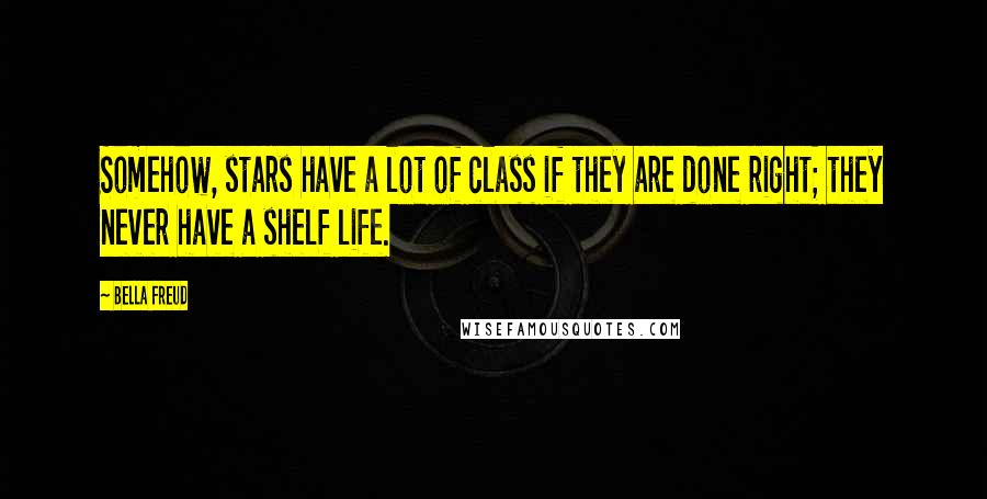 Bella Freud quotes: Somehow, stars have a lot of class if they are done right; they never have a shelf life.