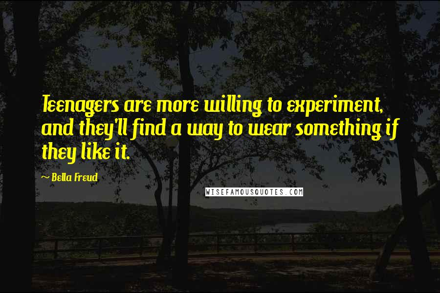 Bella Freud quotes: Teenagers are more willing to experiment, and they'll find a way to wear something if they like it.