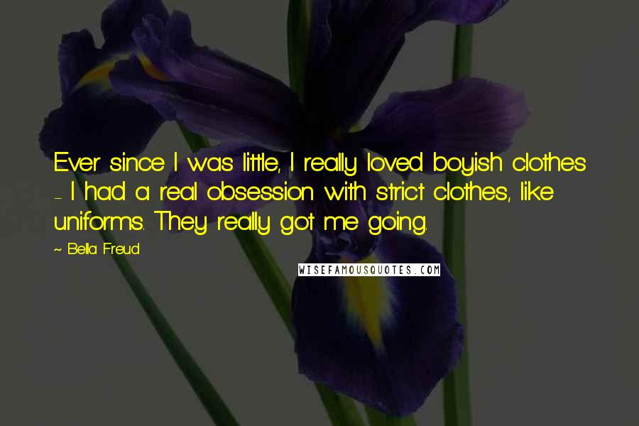 Bella Freud quotes: Ever since I was little, I really loved boyish clothes - I had a real obsession with strict clothes, like uniforms. They really got me going.
