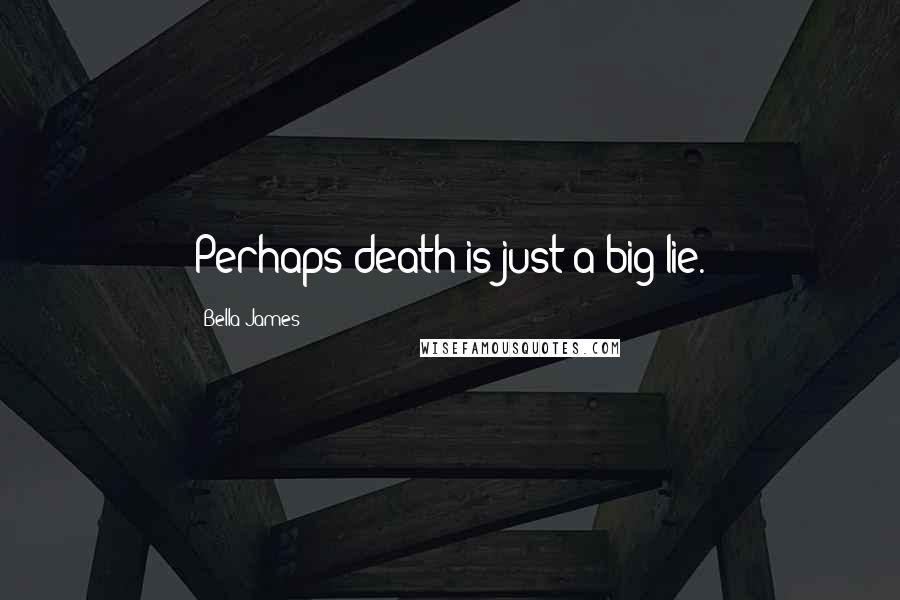 Bella James quotes: Perhaps death is just a big lie.