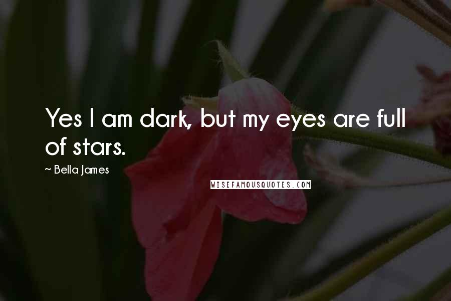 Bella James quotes: Yes I am dark, but my eyes are full of stars.