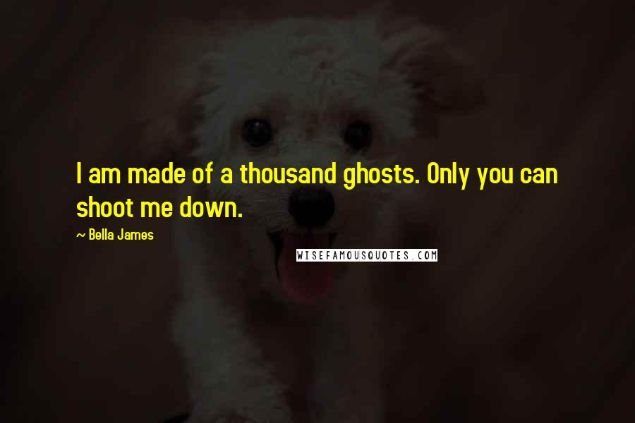 Bella James quotes: I am made of a thousand ghosts. Only you can shoot me down.