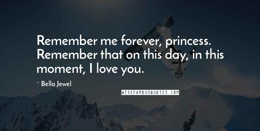 Bella Jewel quotes: Remember me forever, princess. Remember that on this day, in this moment, I love you.