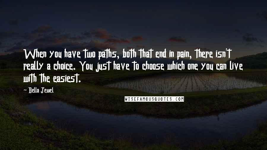 Bella Jewel quotes: When you have two paths, both that end in pain, there isn't really a choice. You just have to choose which one you can live with the easiest.