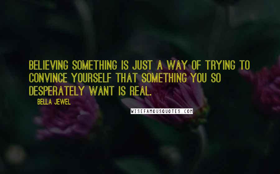 Bella Jewel quotes: Believing something is just a way of trying to convince yourself that something you so desperately want is real.