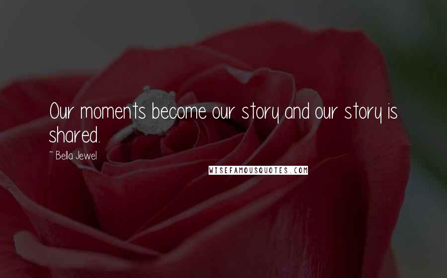 Bella Jewel quotes: Our moments become our story and our story is shared.