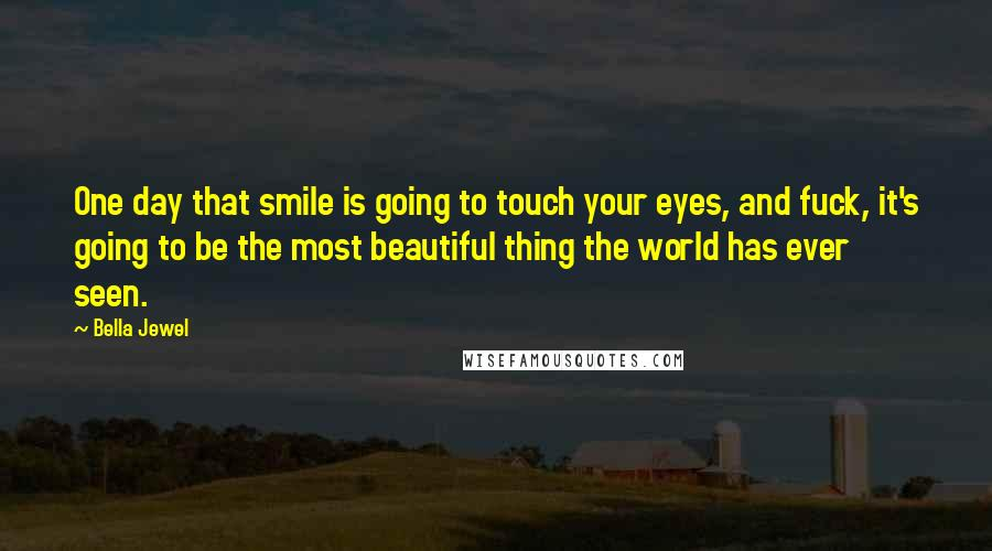 Bella Jewel quotes: One day that smile is going to touch your eyes, and fuck, it's going to be the most beautiful thing the world has ever seen.