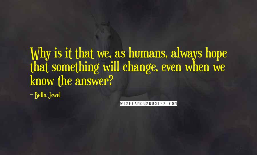 Bella Jewel quotes: Why is it that we, as humans, always hope that something will change, even when we know the answer?