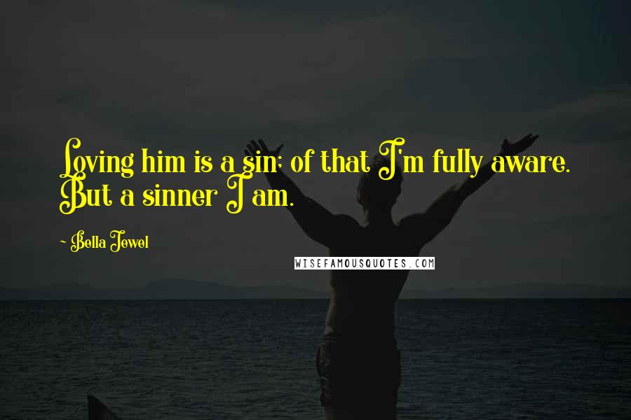 Bella Jewel quotes: Loving him is a sin; of that I'm fully aware. But a sinner I am.