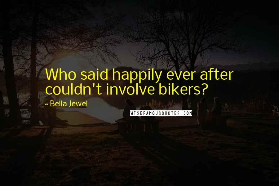 Bella Jewel quotes: Who said happily ever after couldn't involve bikers?
