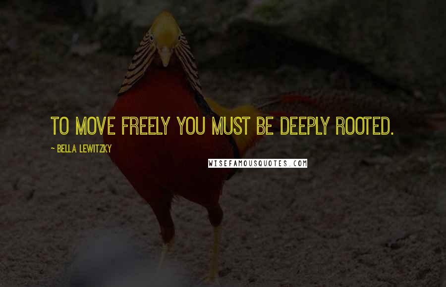 Bella Lewitzky quotes: To move freely you must be deeply rooted.