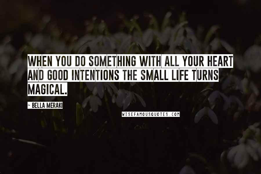 Bella Meraki quotes: When you do something with all your heart and good intentions the small life turns magical.