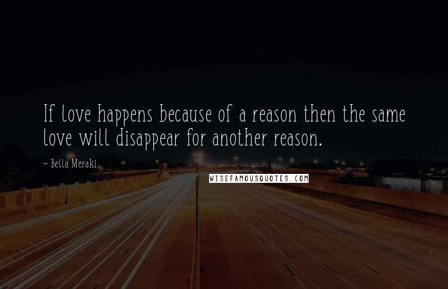 Bella Meraki quotes: If love happens because of a reason then the same love will disappear for another reason.