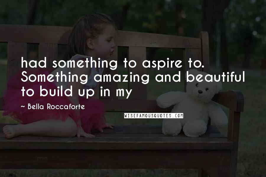 Bella Roccaforte quotes: had something to aspire to. Something amazing and beautiful to build up in my