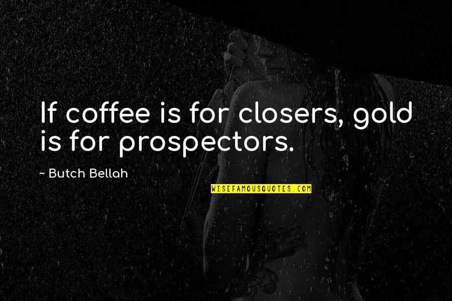 Bellah Quotes By Butch Bellah: If coffee is for closers, gold is for