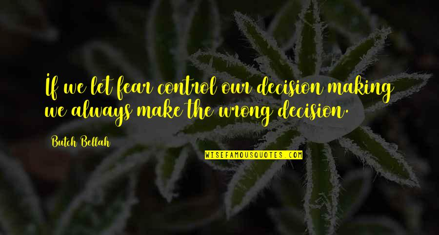 Bellah Quotes By Butch Bellah: If we let fear control our decision making