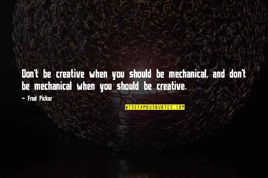 Bellboy Quotes By Fred Picker: Don't be creative when you should be mechanical,