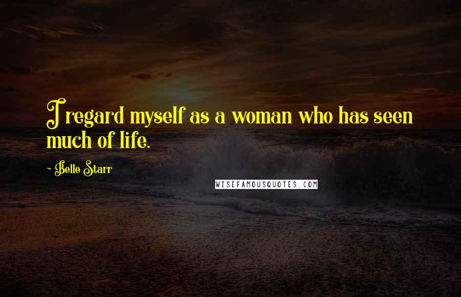 Belle Starr quotes: I regard myself as a woman who has seen much of life.