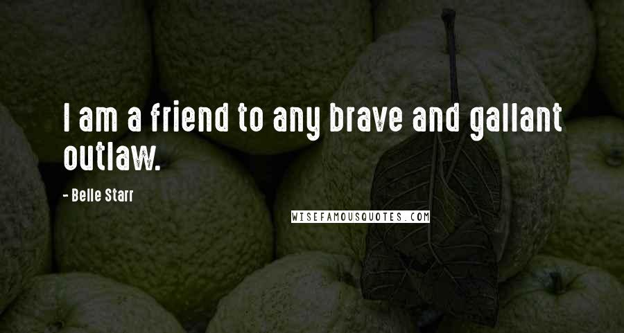 Belle Starr quotes: I am a friend to any brave and gallant outlaw.