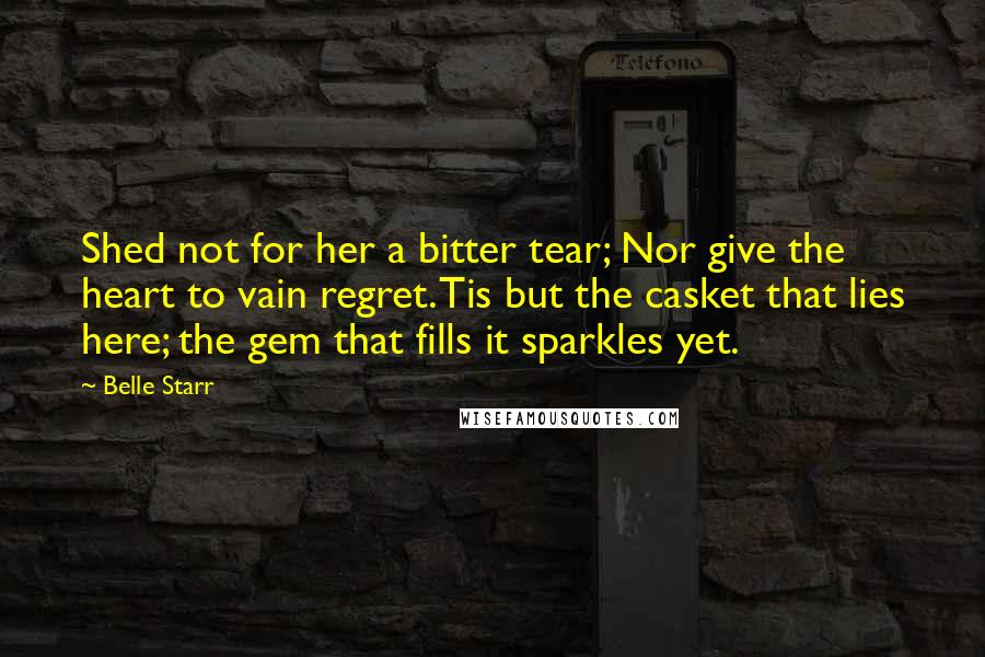 Belle Starr quotes: Shed not for her a bitter tear; Nor give the heart to vain regret. Tis but the casket that lies here; the gem that fills it sparkles yet.