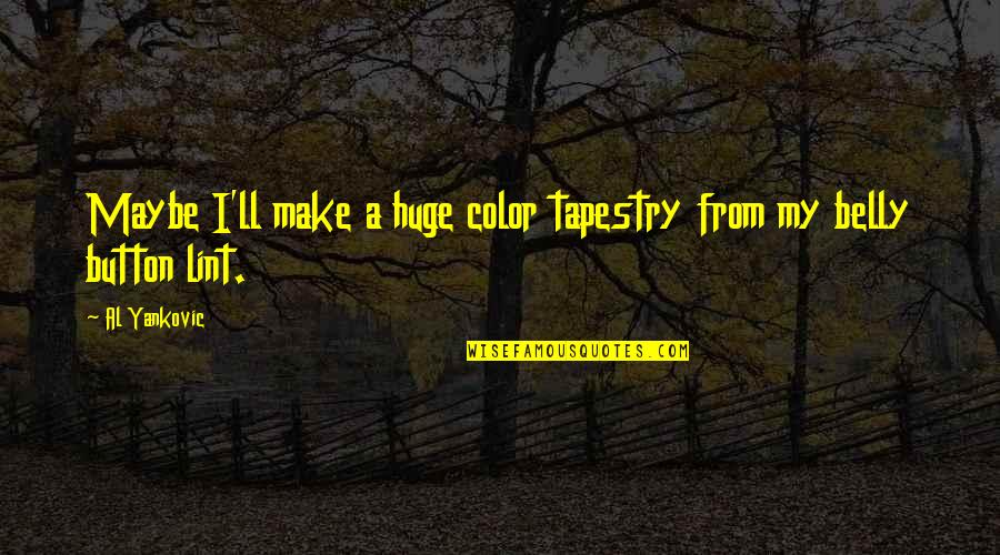 Belly Button Quotes By Al Yankovic: Maybe I'll make a huge color tapestry from